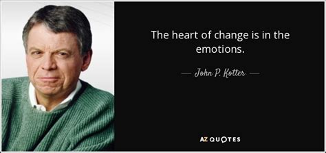 Kotter And Cohen The Heart Of Change by John P Kotter Quote The Heart Of Change Is In The Emotions