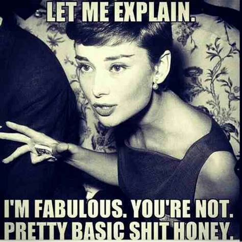 Bitch Im Fabulous Meme - im fabulous she says even though i find this funny it would not be funny in my real world it