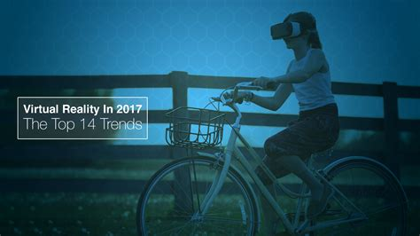 Virtual Reality In 2017 The Top 14 Trends