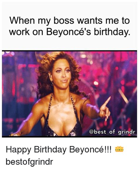 Beyonce Birthday Meme - when my boss wants me to work on beyonce s birthday of grindr happy birthday beyonc 233