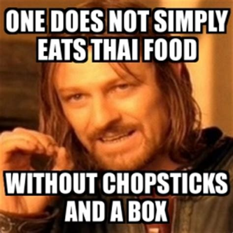 Thai Food Meme - meme boromir one does not simply eats thai food without chopsticks and a box 1530577
