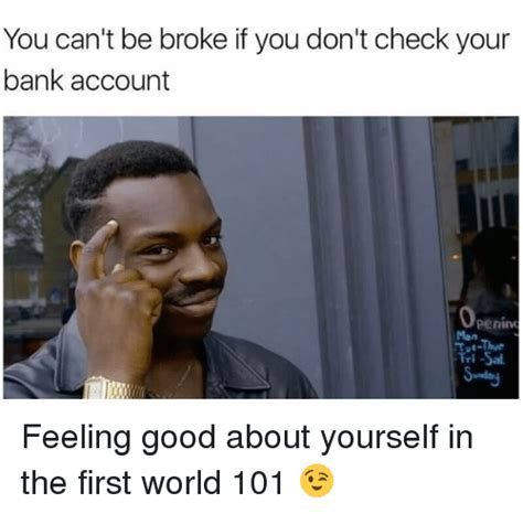 Broke Memes - you can t be broke if you don t check your bank account penino feeling good about yourself in