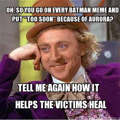 Too Soon Meme - meme creator oh so you go on every batman meme and put quot too soon quot because of aurora tell me