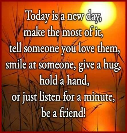 Today Is A New Day, Make The Most Of It, Tell Someone You Love Them, Smile At Someone, Give A