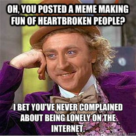 Heartbroken Meme - oh you posted a meme making fun of heartbroken people i bet you ve never complained about