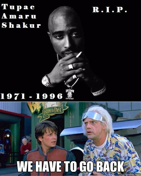 We Have To Go Back Meme - we have to go back tupac is dead we have to go back