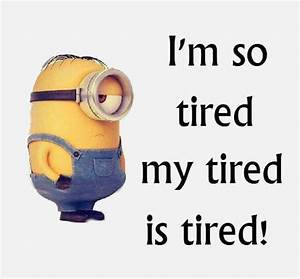 I'm so tired, my tired is tired! - minion | ༺ Respect The ...