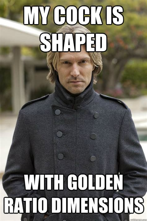 My Dick Meme - my cock is shaped with golden ratio dimensions superhuman eric whitacre