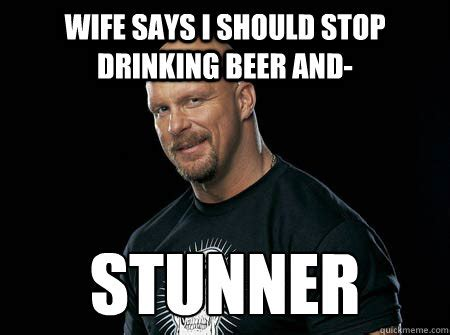 Stone Cold Steve Austin Memes - wife says i should stop drinking beer and stunner stone cold steve austin quickmeme