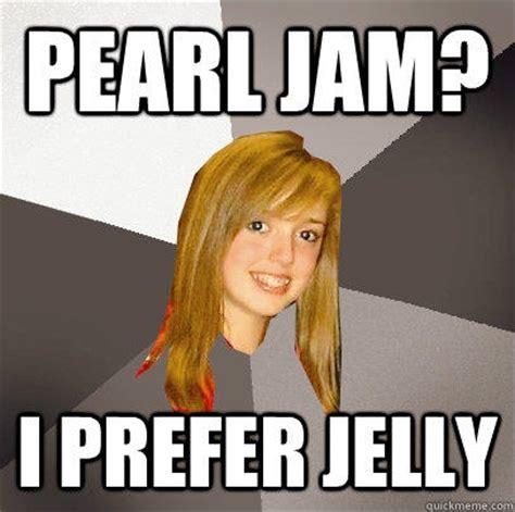 Pearl Jam Meme - pearl jam i prefer jelly quickmeme