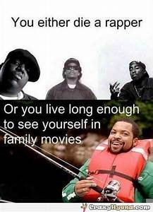 Ice Cube joke, you either die a rapper or...
