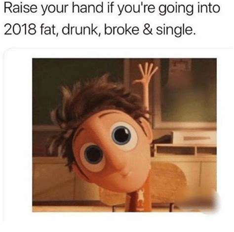 Raising Hand Meme - raise your hand if you re going into 2018 fat drunk broke single drunk meme on sizzle