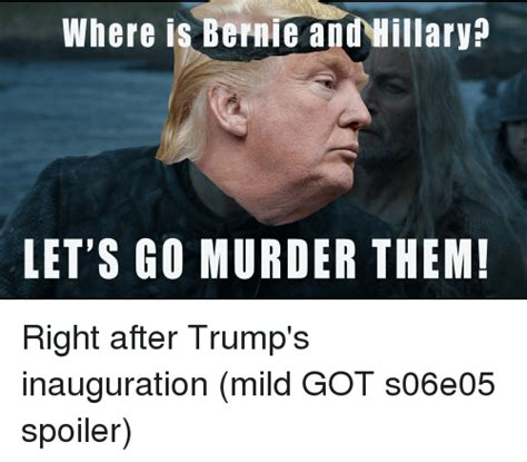Inauguration Memes - where is bernie and hillary let s go murder them right after trump s inauguration mild got