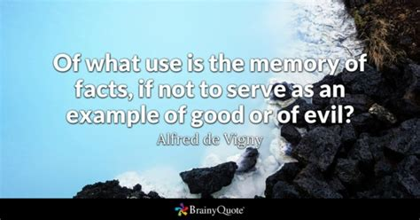 Alfred de Vigny - Of what use is the memory of facts, if...