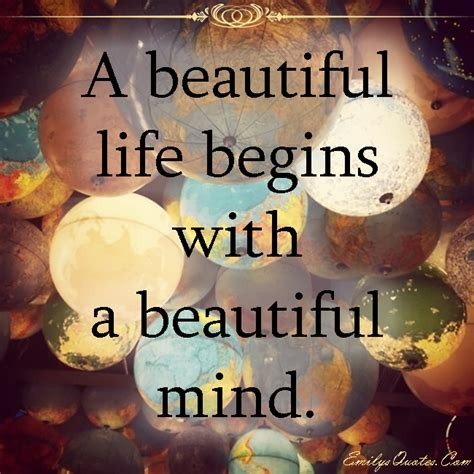 Let these beautiful quotes on life and love remind us about the beauty of life. A beautiful life begins with a beautiful mind | Popular inspirational quotes at EmilysQuotes