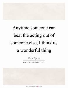 Anytime someone can beat the acting out of someone else, I ...