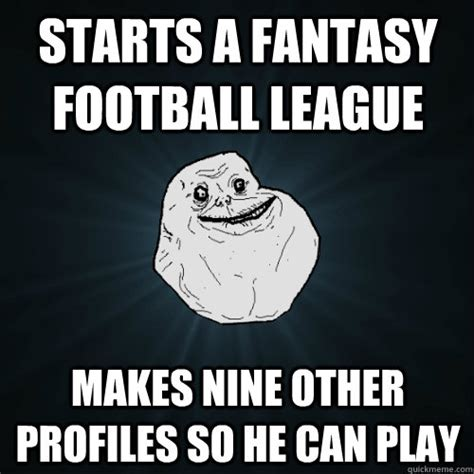 Fantasy Football Meme - starts a fantasy football league makes nine other profiles so he can play forever alone
