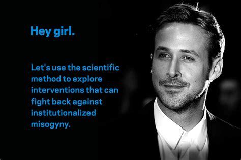 Ryan Gosling Feminist Memes - does the gosling meme make men more feminist science of us