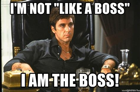 Like A Boss Meme Generator - i m not quot like a boss quot i am the boss scarface meme generator