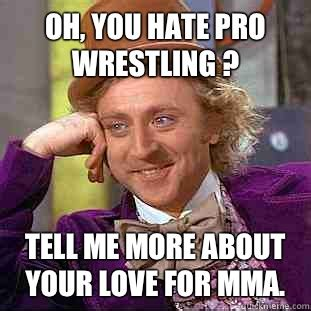 Pro Wrestling Memes - oh you hate pro wrestling tell me more about your love for m condescending wonka