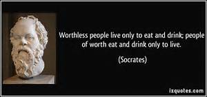 ... live only to eat and drink; people of worth eat and drink only to live Live to Eat or Eat to Live