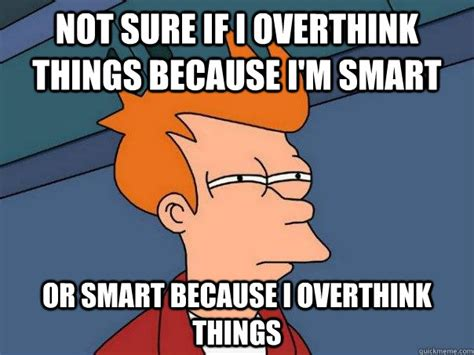 I Am Smart Meme - not sure if i overthink things because i m smart or smart because i overthink things futurama