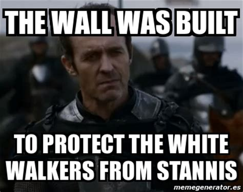 Stannis Baratheon Memes - meme personalizado the wall was built to protect the white walkers from stannis 4593040
