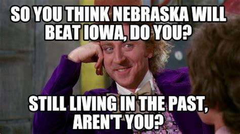 Ne Memes - meme creator so you think nebraska will beat iowa do you still living in the past aren t y