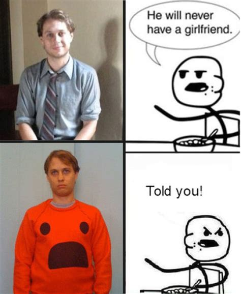 He Will Never Have A Girlfriend Meme Generator - he will never have a girlfriend told you google search funny pinterest girlfriends and humor