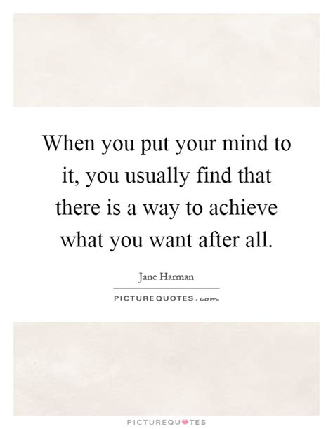 when you put your mind to it you usually find that there