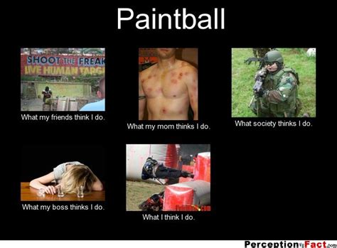 Paintball Memes - paintball what people think i do what i really do perception vs fact