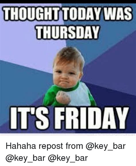 Today Is Friday Meme - thought today was thursday its friday hahaha repost from friday meme on sizzle