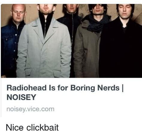 Radiohead Meme - radiohead is for boring nerds i noisey noisey vicecom nice clickbait bored meme on sizzle