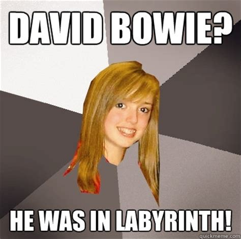 Bowie Meme - david bowie he was in labyrinth musically oblivious 8th grader quickmeme