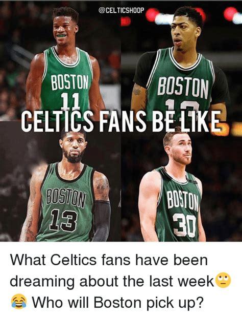Celtics Memes - boston boston celtics fans be ke what celtics fans have been dreaming about the last week who