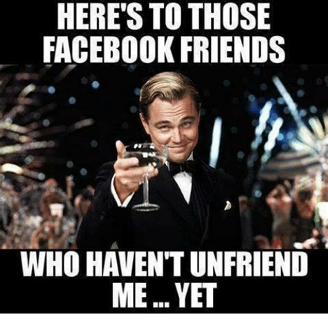Friends Memes Facebook - here s to those facebook friends who havent unfriend meyet meme on me me
