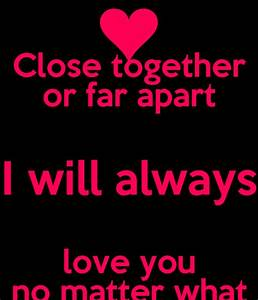 Close together or far apart I will always love you no ...