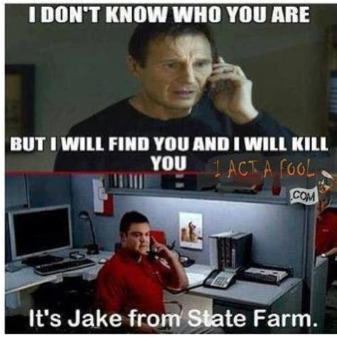 Jake From Statefarm Meme - i don t know who you are but i will find you and i will kill you it s jake from state farm