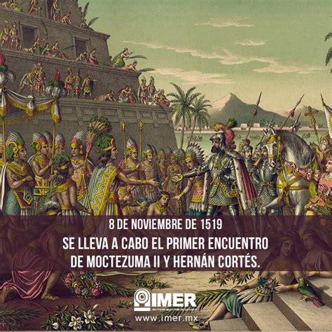 8 De Noviembre Moctezuma Ii Y Hernán Cortés Imer