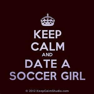 keep calm and date a soccer girl | Quotes | Pinterest