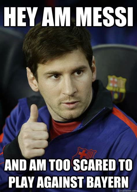 Messi Meme - hey am messi and am too scared to play against bayern messi quickmeme