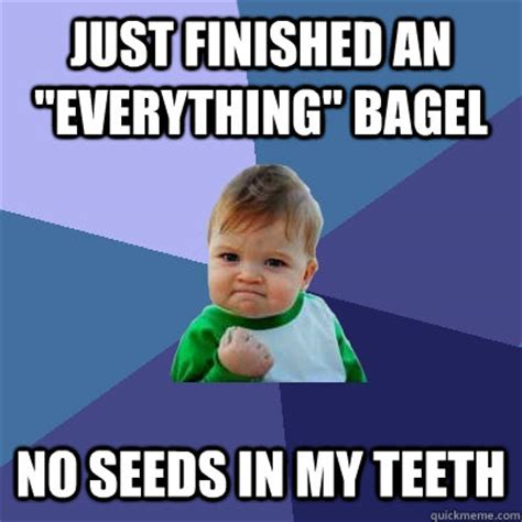 Bagel Meme - just finished an quot everything quot bagel no seeds in my teeth success kid quickmeme