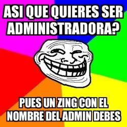 Zing Meme - meme troll asi que quieres ser administradora pues un zing con el nombre del admin debes 627520