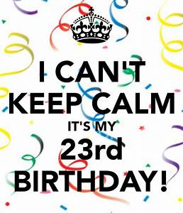 I CAN'T KEEP CALM IT'S MY 23rd BIRTHDAY!   Quotes ...