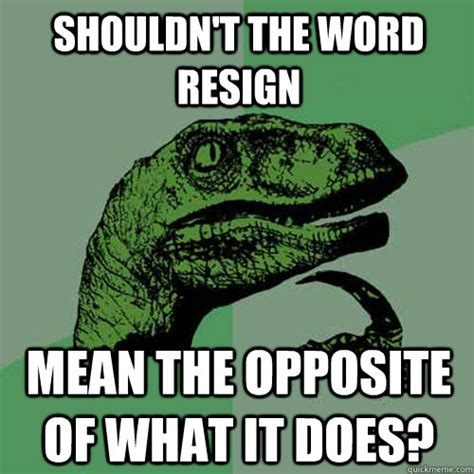 What Does The Word Meme Mean - shouldn t the word resign mean the opposite of what it does philosoraptor quickmeme