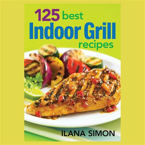 best grill recipes 125 best indoor grill recipes