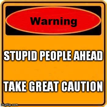 Memes About Stupid People - warning sign meme imgflip
