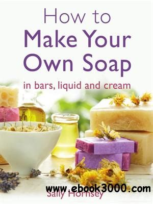 how to make your own soap how to make your own soap in traditional bars liquid or cream free ebooks download