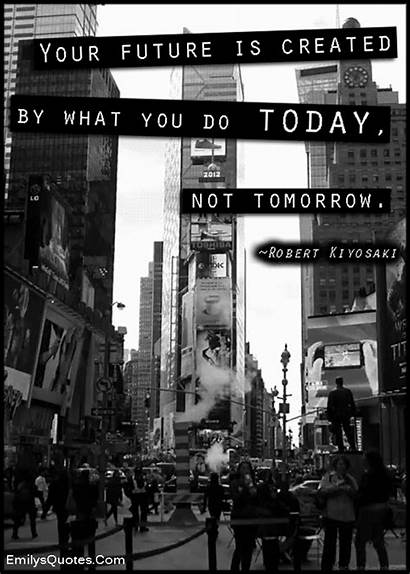 Future Today Created Tomorrow Emilysquotes Attitude Kiyosaki
