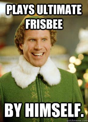 Ultimate Frisbee Memes - plays ultimate frisbee by himself buddy the elf quickmeme